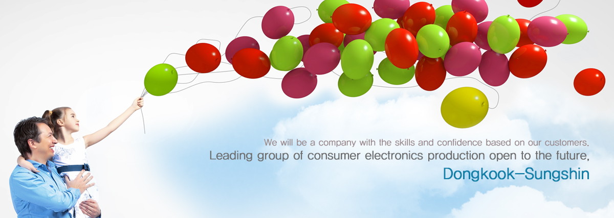We will be a company with the skills and confidence based on our customers. Leading group of consumer electronics production open to the future, DK Sungshin Co., Ltd.